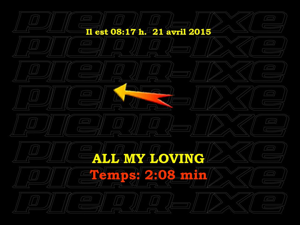 Il est 08:18 h. 21 avril 2015 ALL MY LOVING Temps: 2:08 min