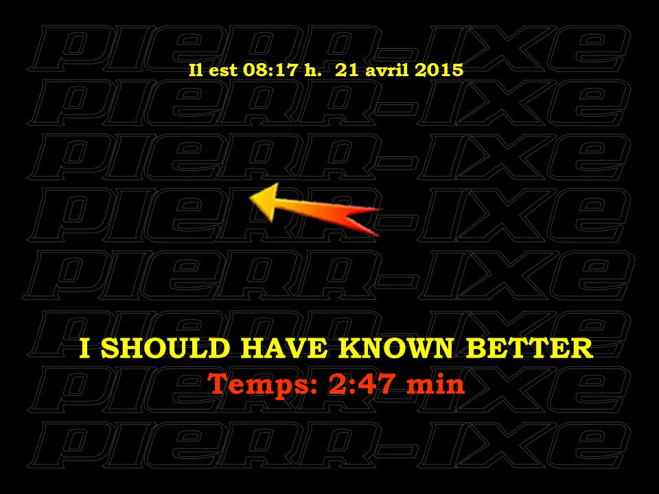 Il est 08:18 h. 21 avril 2015 I SHOULD HAVE KNOWN BETTER Temps: 2:47 min