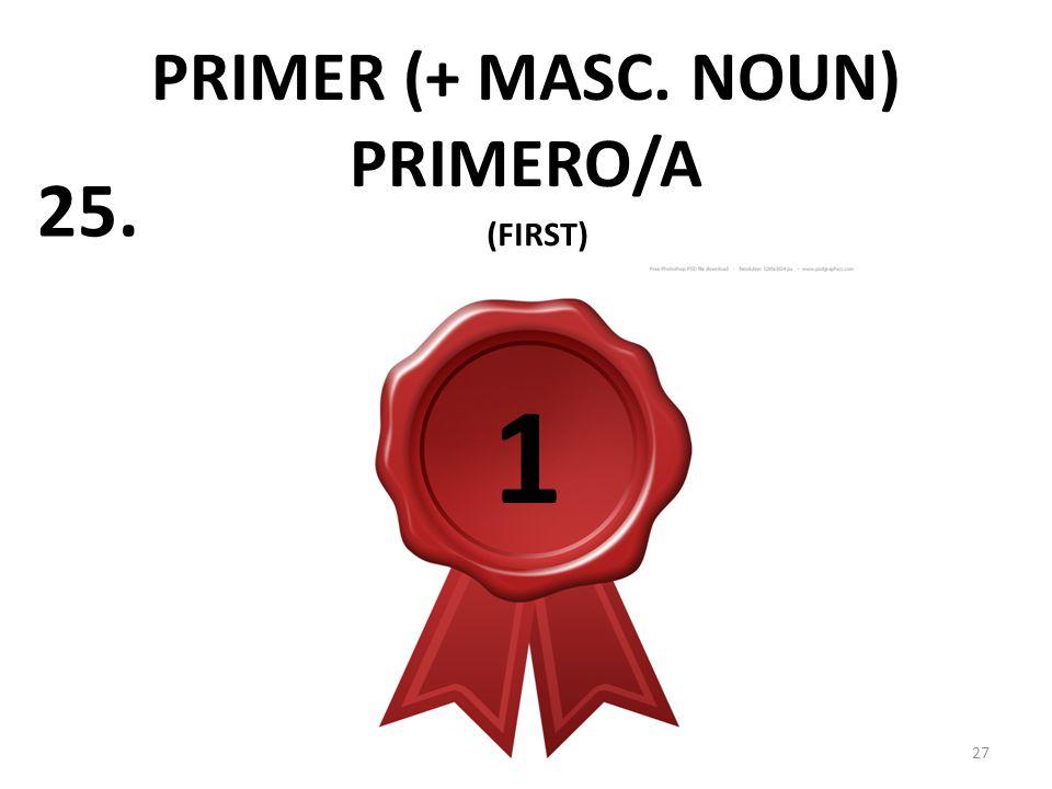 PRIMER (+ MASC. NOUN) PRIMERO/A 27 25. (FIRST) 1