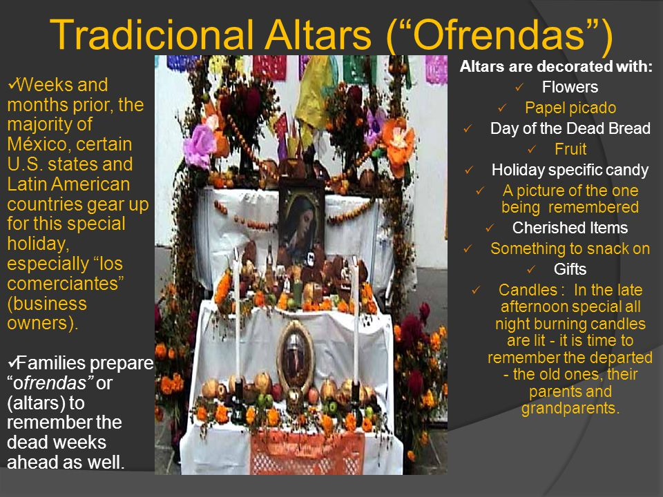Tradicional Altars ( Ofrendas ) Altars are decorated with: Flowers Papel picado Day of the Dead Bread Fruit Holiday specific candy A picture of the one being remembered Cherished Items Something to snack on Gifts Candles : In the late afternoon special all night burning candles are lit - it is time to remember the departed - the old ones, their parents and grandparents.