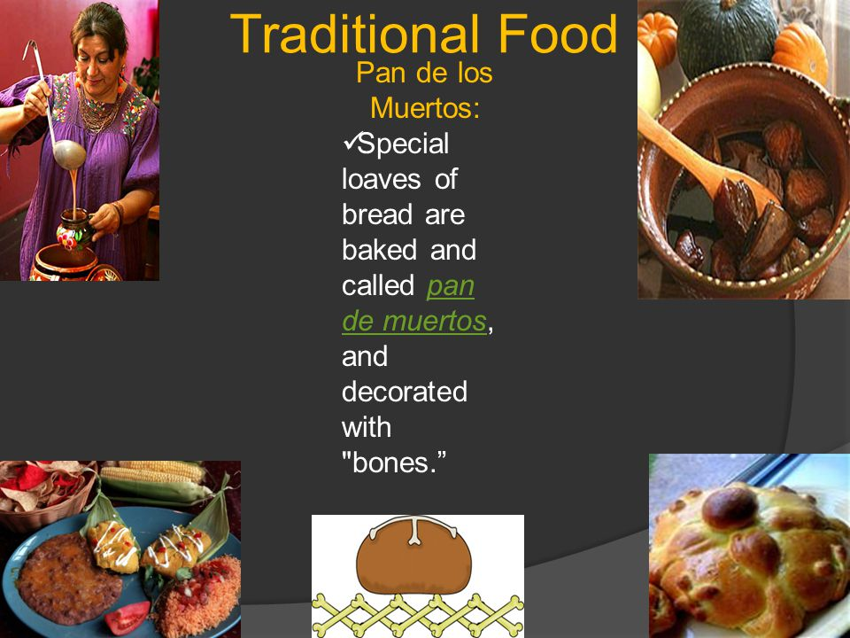 Traditional Food Pan de los Muertos: Special loaves of bread are baked and called pan de muertos, and decorated with bones. pan de muertos