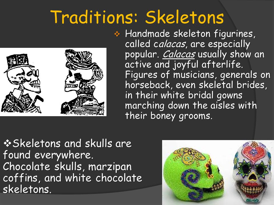 Traditions: Skeletons  Handmade skeleton figurines, called calacas, are especially popular.