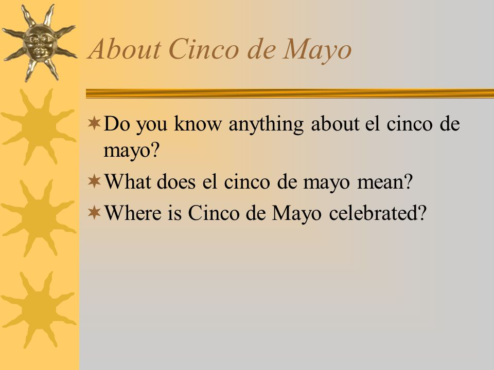 About Cinco de Mayo  Do you know anything about el cinco de mayo.