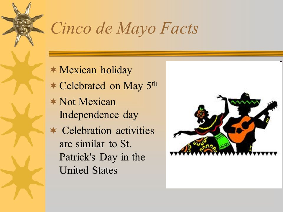 Cinco de Mayo Facts  Mexican holiday  Celebrated on May 5 th  Not Mexican Independence day  Celebration activities are similar to St.