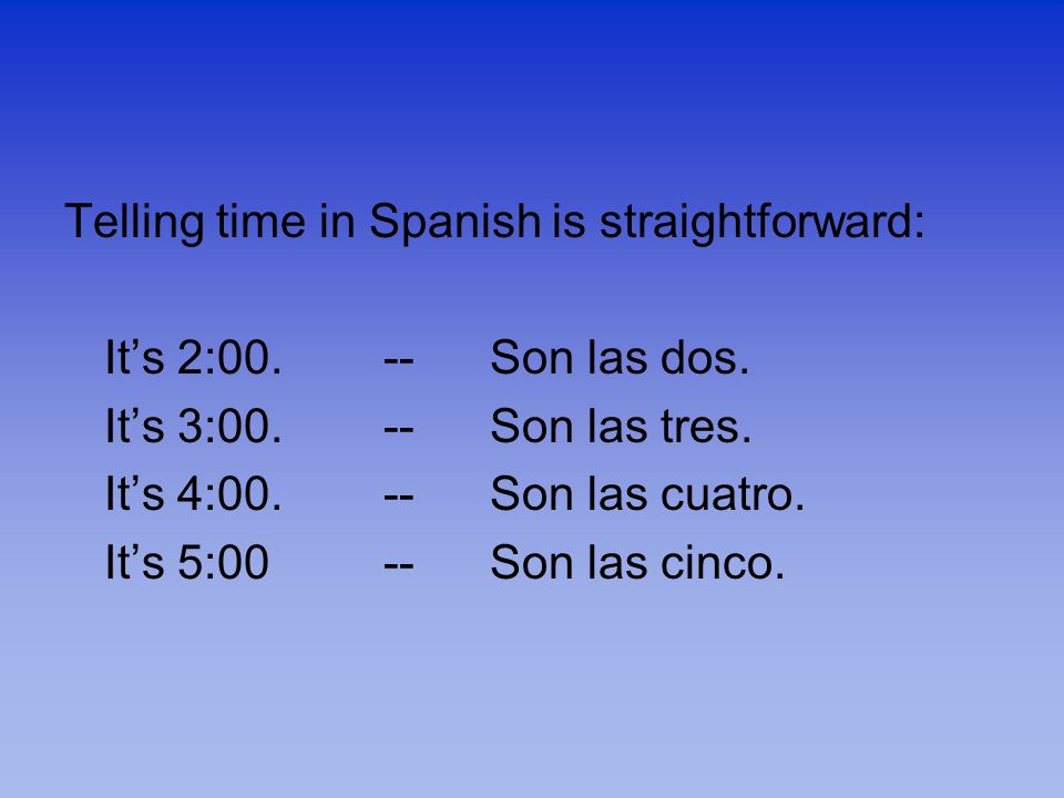 Telling time in Spanish is straightforward: It's 2:00.--Son las dos.