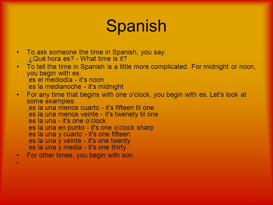 To ask someone the time in Spanish, you say: ¿Qué hora es.