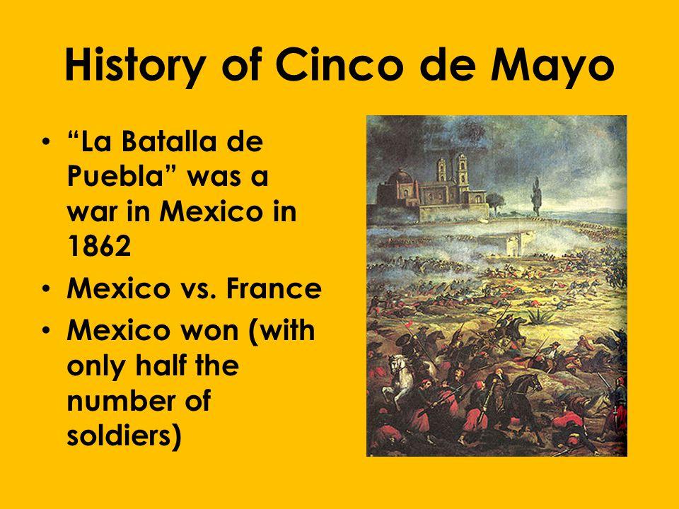 History of Cinco de Mayo La Batalla de Puebla was a war in Mexico in 1862 Mexico vs.