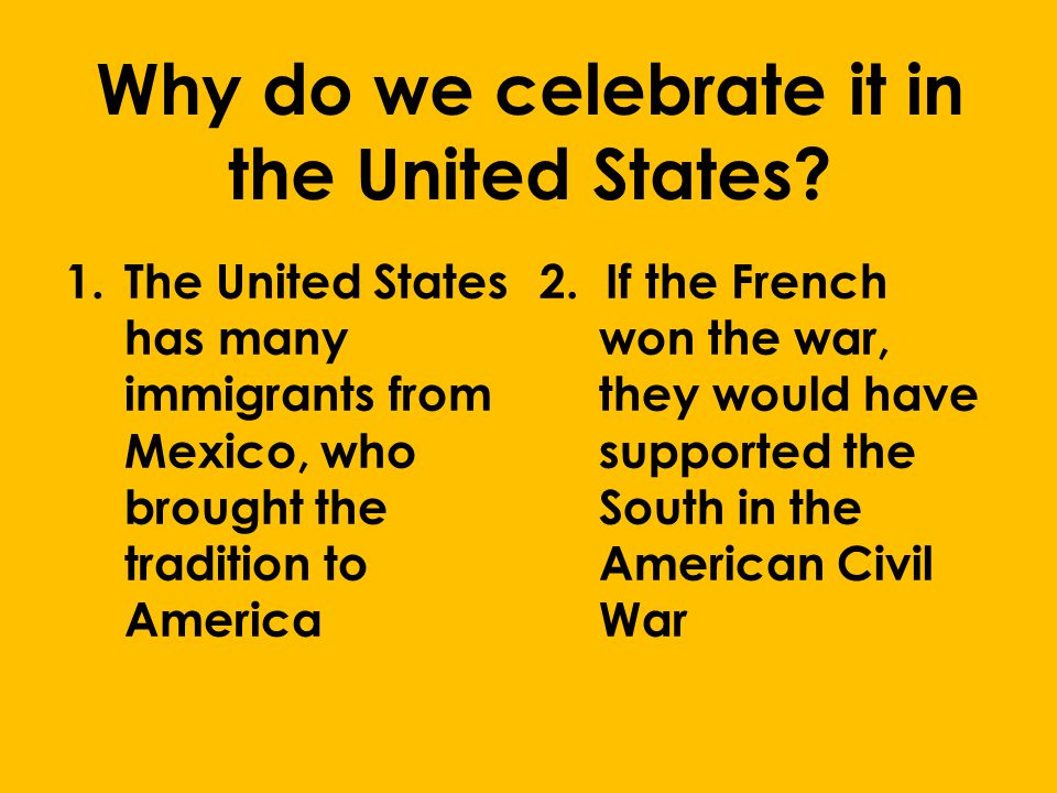Why do we celebrate it in the United States? 1.The United States has many immigrants from Mexico, who brought the tradition to America 2. If the Frenc