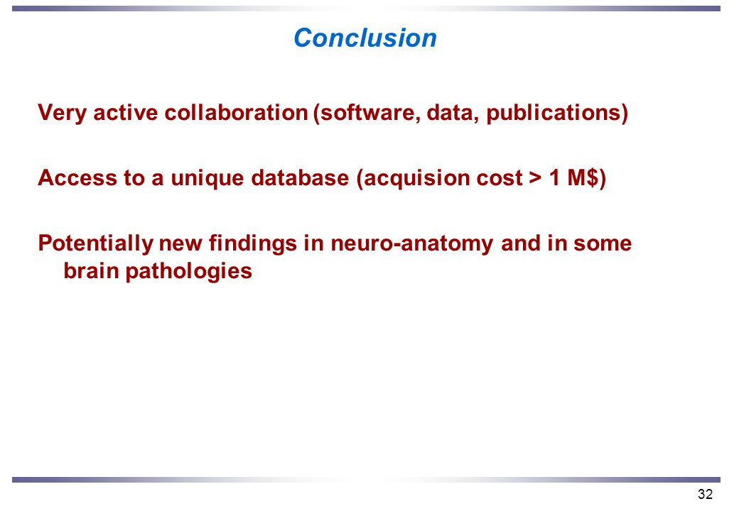 32 Conclusion Very active collaboration (software, data, publications) Access to a unique database (acquision cost > 1 M$) Potentially new findings in neuro-anatomy and in some brain pathologies