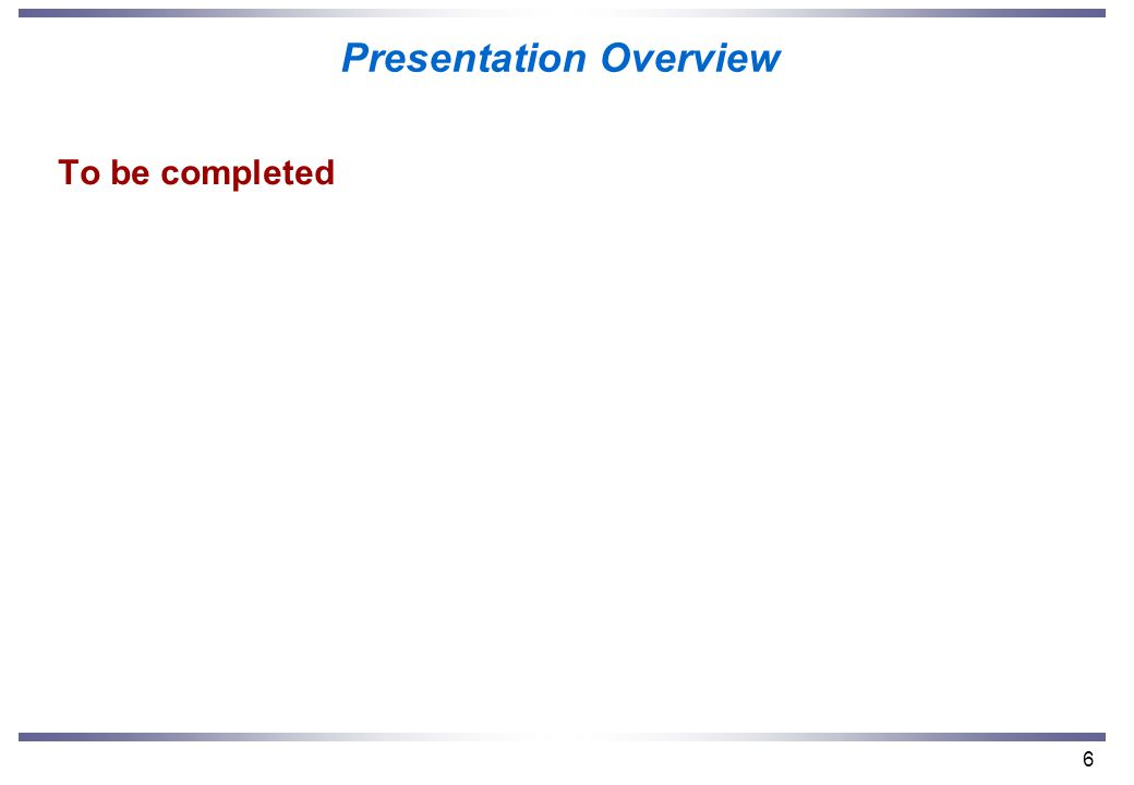 6 Presentation Overview To be completed