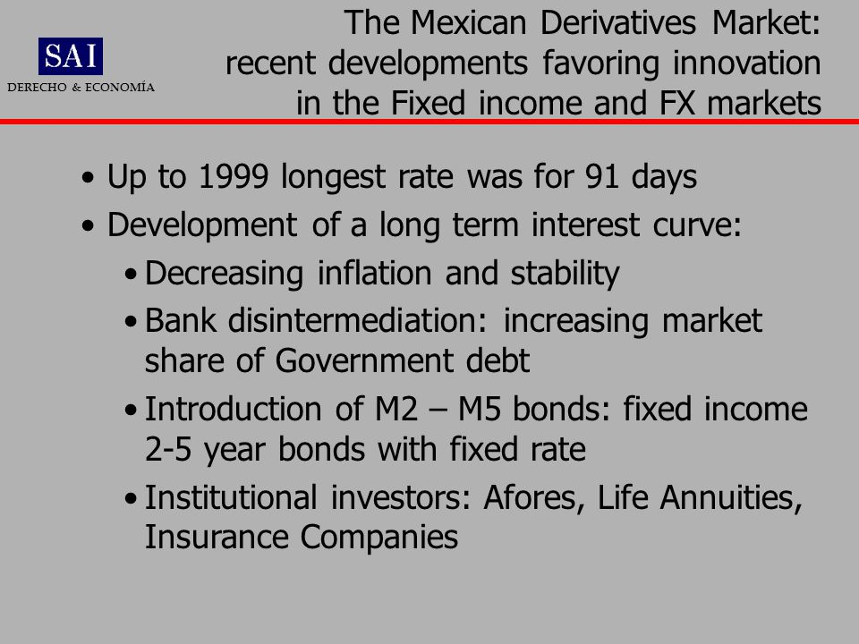 Up to 1999 longest rate was for 91 days Development of a long term interest curve: Decreasing inflation and stability Bank disintermediation: increasing market share of Government debt Introduction of M2 – M5 bonds: fixed income 2-5 year bonds with fixed rate Institutional investors: Afores, Life Annuities, Insurance Companies The Mexican Derivatives Market: recent developments favoring innovation in the Fixed income and FX markets DERECHO & ECONOMÍA