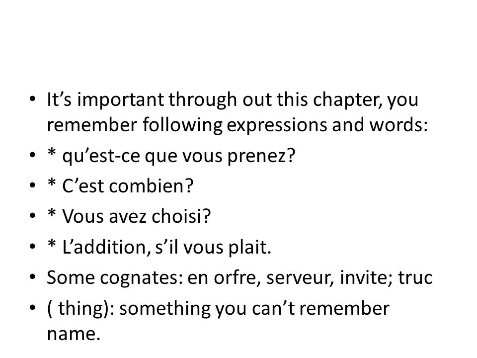 It's important through out this chapter, you remember following expressions and words: * qu'est-ce que vous prenez? * C'est combien? * Vous avez chois