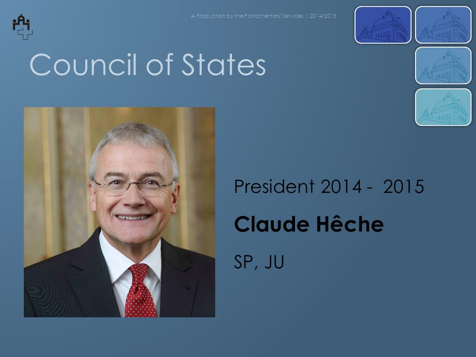 Council of States President 2014 - 2015 Claude Hêche SP, JU A Production by the Parliamentary Services | 2014/2015