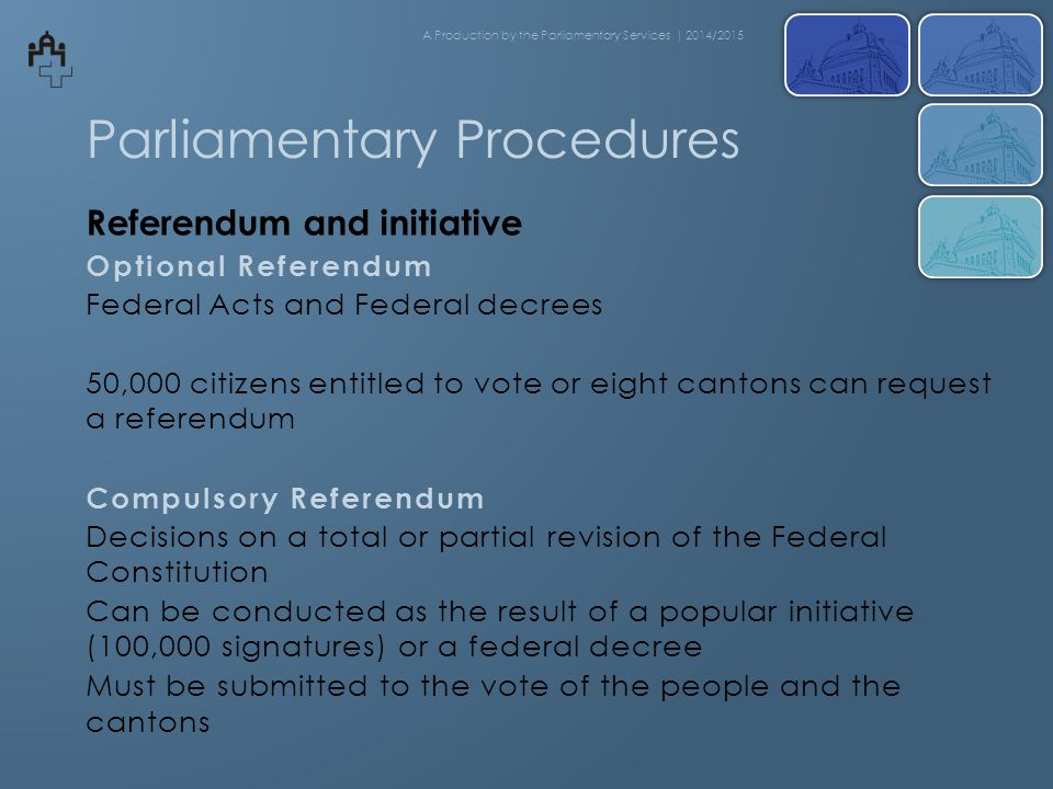 Parliamentary Procedures Referendum and initiative Optional Referendum Federal Acts and Federal decrees 50,000 citizens entitled to vote or eight cantons can request a referendum Compulsory Referendum Decisions on a total or partial revision of the Federal Constitution Can be conducted as the result of a popular initiative (100,000 signatures) or a federal decree Must be submitted to the vote of the people and the cantons A Production by the Parliamentary Services | 2014/2015