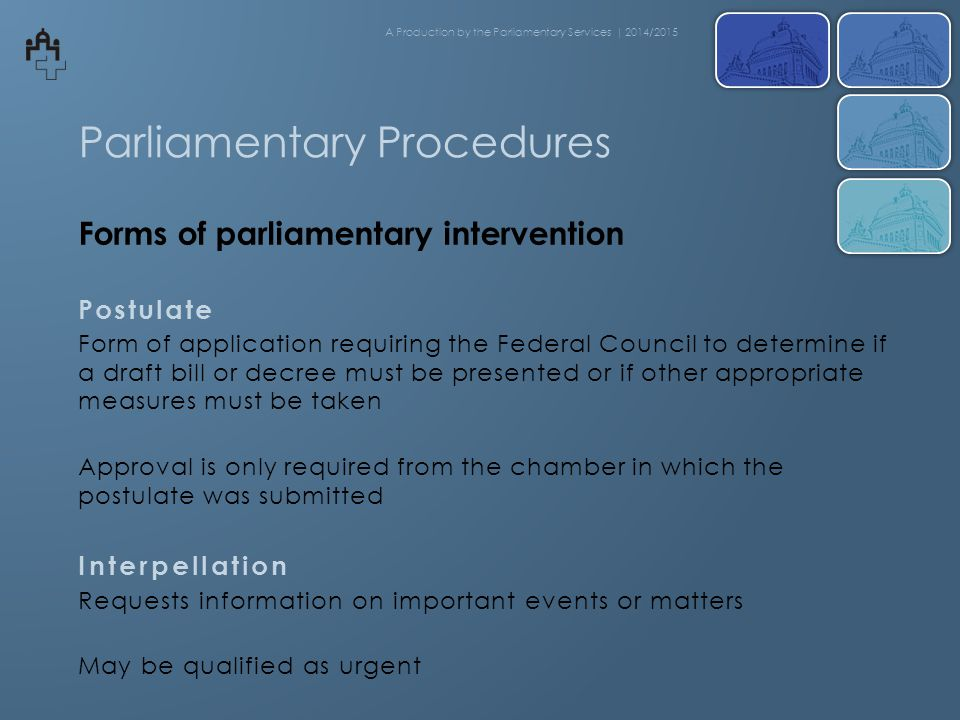 Parliamentary Procedures Forms of parliamentary intervention Postulate Form of application requiring the Federal Council to determine if a draft bill or decree must be presented or if other appropriate measures must be taken Approval is only required from the chamber in which the postulate was submitted Interpellation Requests information on important events or matters May be qualified as urgent A Production by the Parliamentary Services | 2014/2015