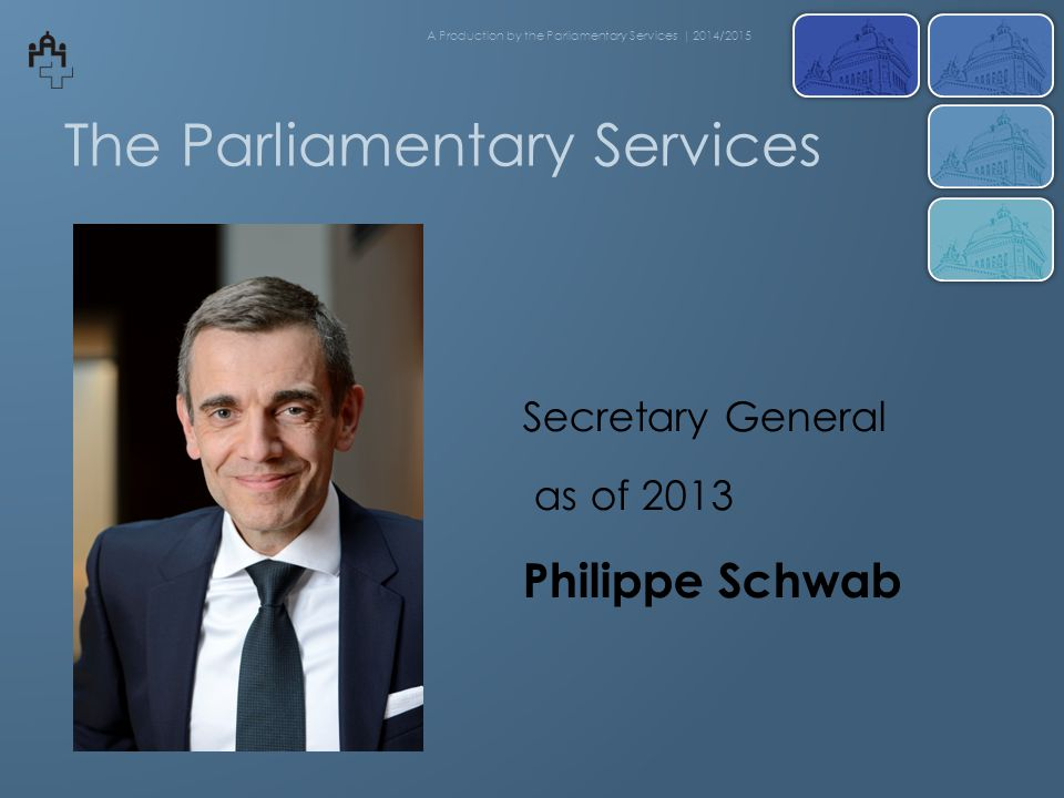 The Parliamentary Services Secretary General as of 2013 Philippe Schwab A Production by the Parliamentary Services | 2014/2015
