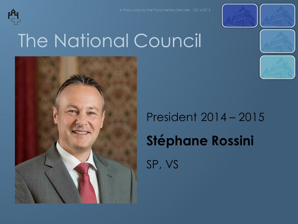 The National Council President 2014 – 2015 Stéphane Rossini SP, VS A Production by the Parliamentary Services | 2014/2015