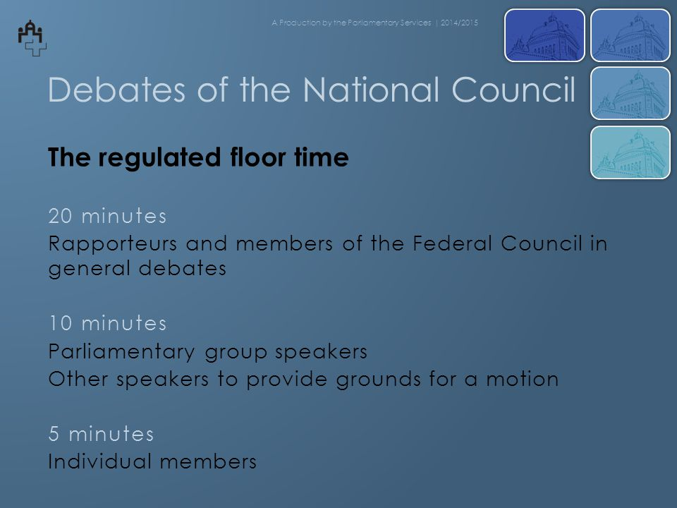 Debates of the National Council The regulated floor time 20 minutes Rapporteurs and members of the Federal Council in general debates 10 minutes Parliamentary group speakers Other speakers to provide grounds for a motion 5 minutes Individual members A Production by the Parliamentary Services | 2014/2015