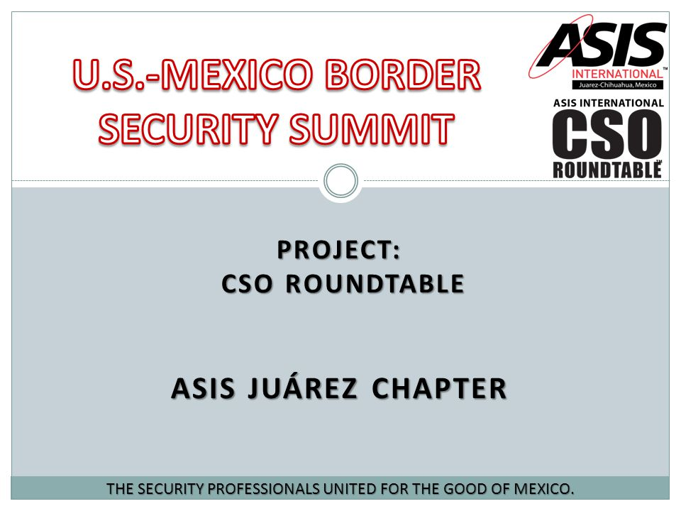 PROJECT: CSO ROUNDTABLE ASIS JUÁREZ CHAPTER THE SECURITY PROFESSIONALS UNITED FOR THE GOOD OF MEXICO.