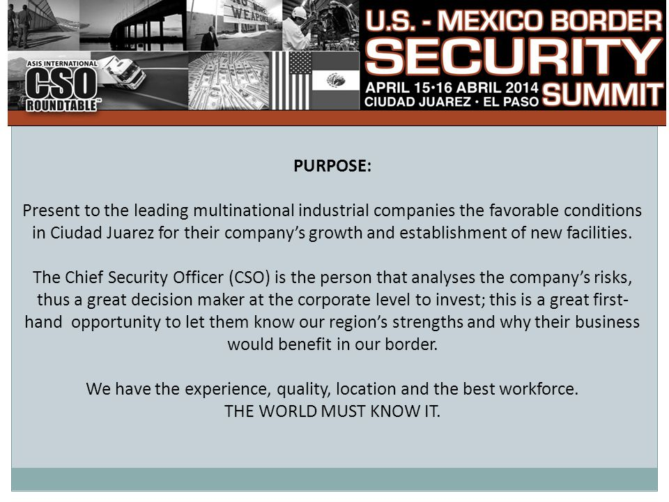 PURPOSE: Present to the leading multinational industrial companies the favorable conditions in Ciudad Juarez for their company's growth and establishment of new facilities.