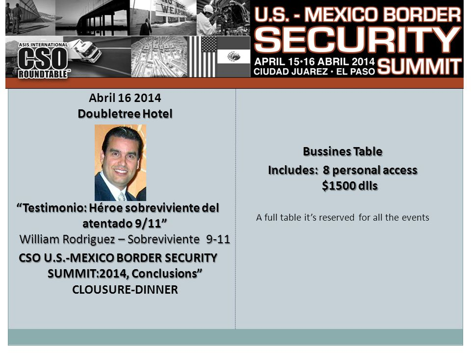 Doubletree Hotel Abril 16 2014 Doubletree Hotel Testimonio: Héroe sobreviviente del atentado 9/11 William Rodriguez – Sobreviviente 9-11 CSO U.S.-MEXICO BORDER SECURITY SUMMIT:2014, Conclusions CSO U.S.-MEXICO BORDER SECURITY SUMMIT:2014, Conclusions CLOUSURE-DINNER Bussines Table Includes: 8 personal access $1500 dlls A full table it's reserved for all the events