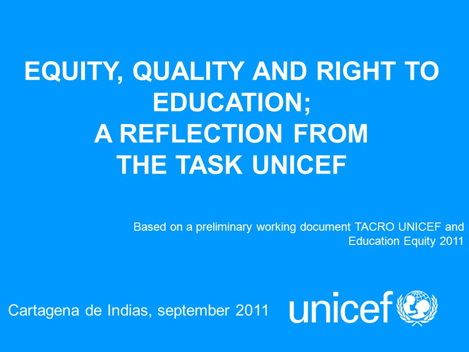 EQUITY, QUALITY AND RIGHT TO EDUCATION; A REFLECTION FROM THE TASK UNICEF Cartagena de Indias, september 2011 Based on a preliminary working document TACRO UNICEF and Education Equity 2011
