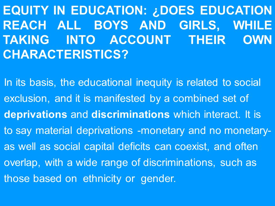 EQUITY IN EDUCATION: ¿DOES EDUCATION REACH ALL BOYS AND GIRLS, WHILE TAKING INTO ACCOUNT THEIR OWN CHARACTERISTICS.