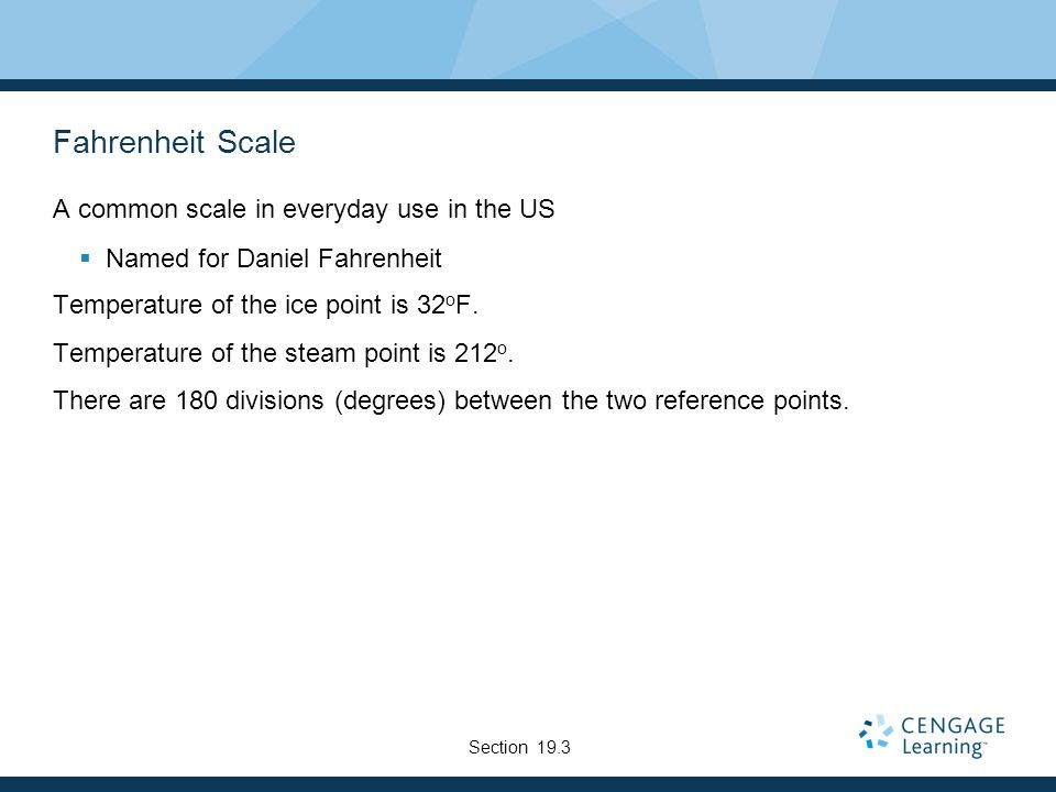Fahrenheit Scale A common scale in everyday use in the US  Named for Daniel Fahrenheit Temperature of the ice point is 32 o F.