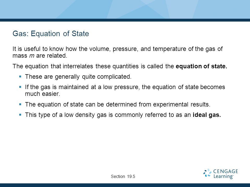 Gas: Equation of State It is useful to know how the volume, pressure, and temperature of the gas of mass m are related.