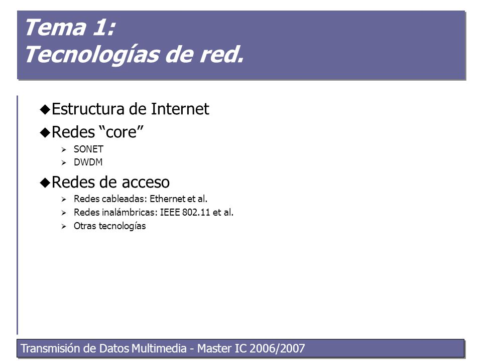 Transmisión de Datos Multimedia - Master IC 2006/2007 2 What's the Internet: nuts and bolts view  End systems  Host computer  Network applications  Access networks  Local area networks  communication links  Network core:  routers  network of networks local ISP company network regional ISP router workstation server mobile Computer Networking: A Top Down Approach Featuring the Internet, 3 rd edition.
