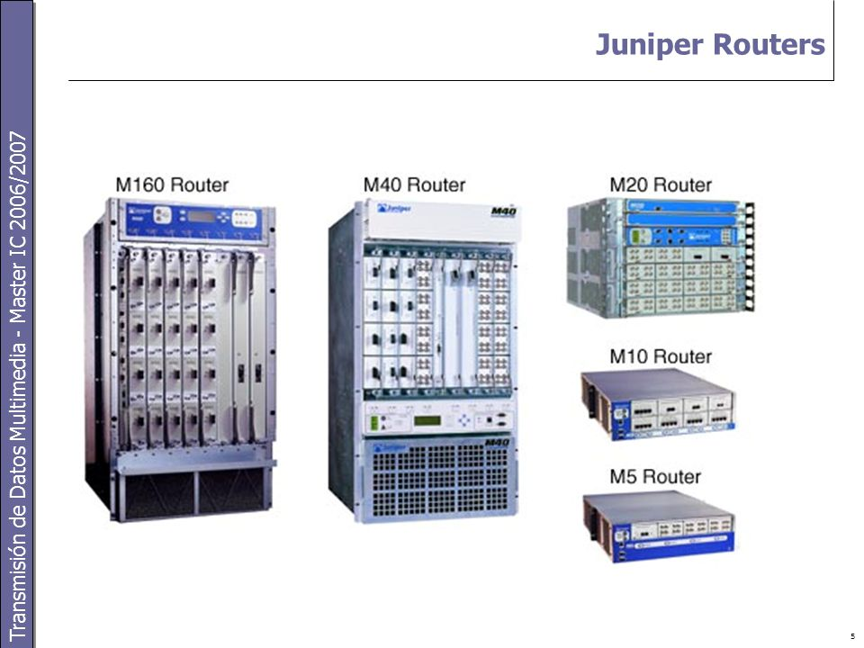 Transmisión de Datos Multimedia - Master IC 2006/2007 5 Juniper Routers
