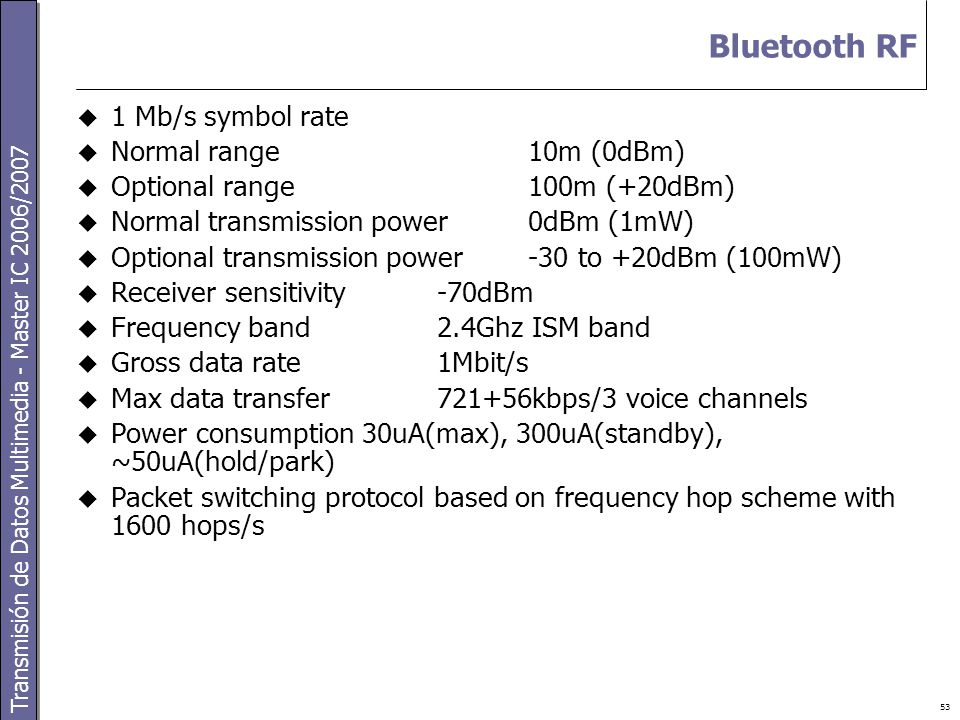 Transmisión de Datos Multimedia - Master IC 2006/2007 53 Bluetooth RF  1 Mb/s symbol rate  Normal range10m (0dBm)  Optional range100m (+20dBm)  Normal transmission power0dBm (1mW)  Optional transmission power-30 to +20dBm (100mW)  Receiver sensitivity-70dBm  Frequency band2.4Ghz ISM band  Gross data rate1Mbit/s  Max data transfer721+56kbps/3 voice channels  Power consumption 30uA(max), 300uA(standby), ~50uA(hold/park)  Packet switching protocol based on frequency hop scheme with 1600 hops/s