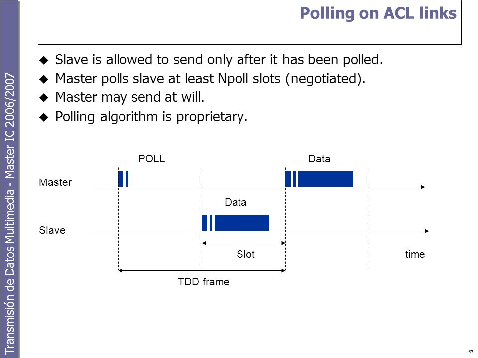 Transmisión de Datos Multimedia - Master IC 2006/2007 63 Polling on ACL links  Slave is allowed to send only after it has been polled.