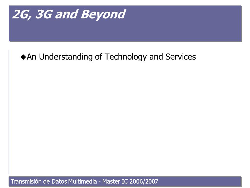 Transmisión de Datos Multimedia - Master IC 2006/2007 2G, 3G and Beyond  An Understanding of Technology and Services