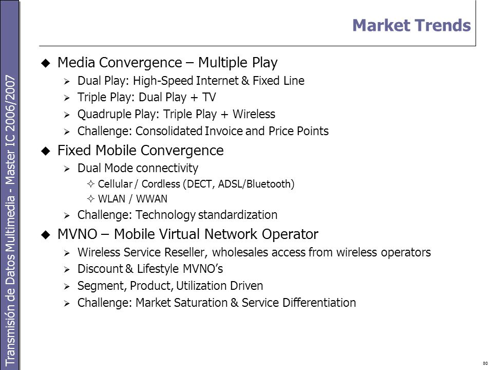 Transmisión de Datos Multimedia - Master IC 2006/2007 80 Market Trends  Media Convergence – Multiple Play  Dual Play: High-Speed Internet & Fixed Line  Triple Play: Dual Play + TV  Quadruple Play: Triple Play + Wireless  Challenge: Consolidated Invoice and Price Points  Fixed Mobile Convergence  Dual Mode connectivity  Cellular / Cordless (DECT, ADSL/Bluetooth)  WLAN / WWAN  Challenge: Technology standardization  MVNO – Mobile Virtual Network Operator  Wireless Service Reseller, wholesales access from wireless operators  Discount & Lifestyle MVNO's  Segment, Product, Utilization Driven  Challenge: Market Saturation & Service Differentiation