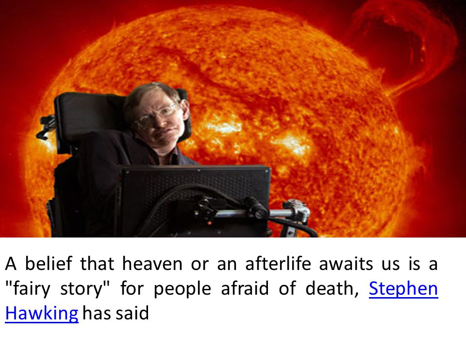 A belief that heaven or an afterlife awaits us is a fairy story for people afraid of death, Stephen Hawking has saidStephen Hawking