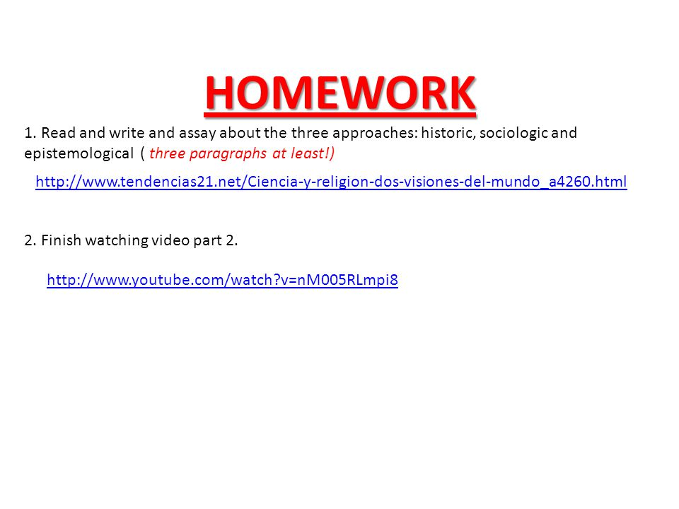 HOMEWORK http://www.tendencias21.net/Ciencia-y-religion-dos-visiones-del-mundo_a4260.html 1. Read and write and assay about the three approaches: hist