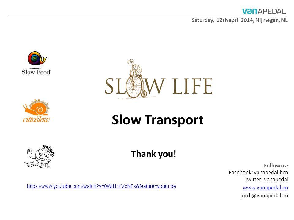 Follow us: Facebook: vanapedal.bcn Twitter: vanapedal www.vanapedal.eu jordi@vanapedal.eu Thank you! Slow Transport Saturday, 12th april 2014, Nijmege