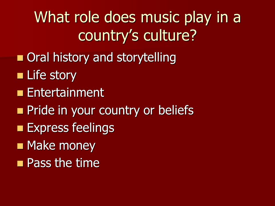 At the end of the lesson you will be able to… Identify and discuss the importance of music in a country's or region's culture Identify and discuss the importance of music in a country's or region's culture