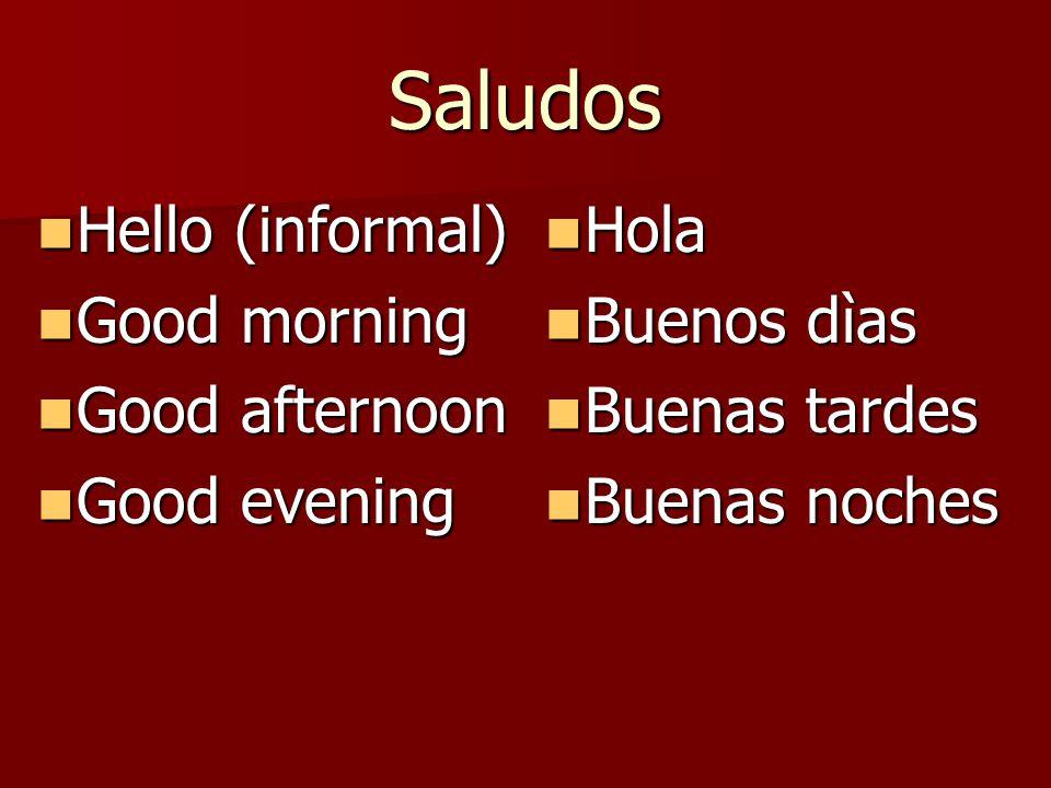 Saludos Hello (informal) Hello (informal) Good morning Good morning Good afternoon Good afternoon Good evening Good evening Hola Hola Buenos dìas Buenos dìas Buenas tardes Buenas tardes Buenas noches Buenas noches