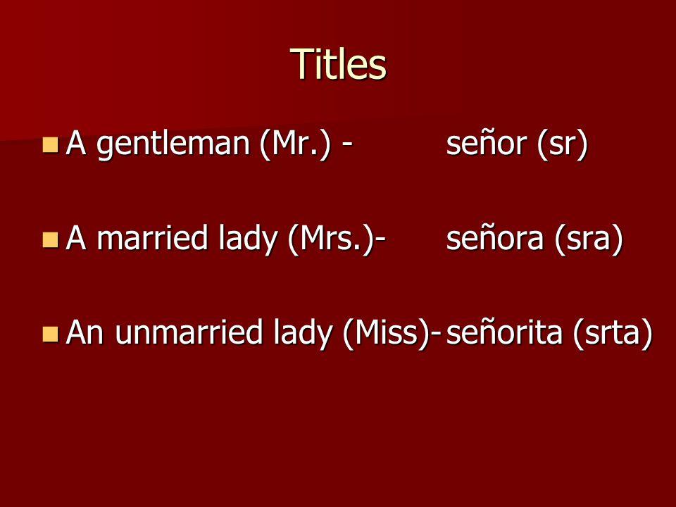 Titles A gentleman (Mr.) -señor (sr) A gentleman (Mr.) -señor (sr) A married lady (Mrs.)-señora (sra) A married lady (Mrs.)-señora (sra) An unmarried lady (Miss)-señorita (srta) An unmarried lady (Miss)-señorita (srta)