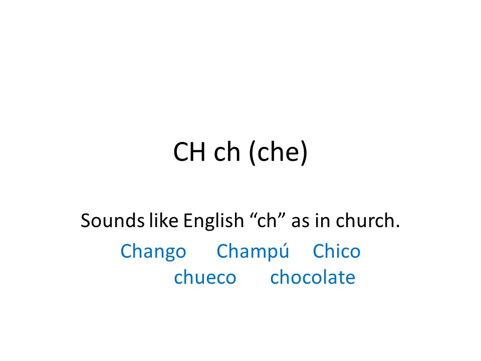 CH ch (che) Sounds like English ch as in church. ChangoChampúChico chuecochocolate
