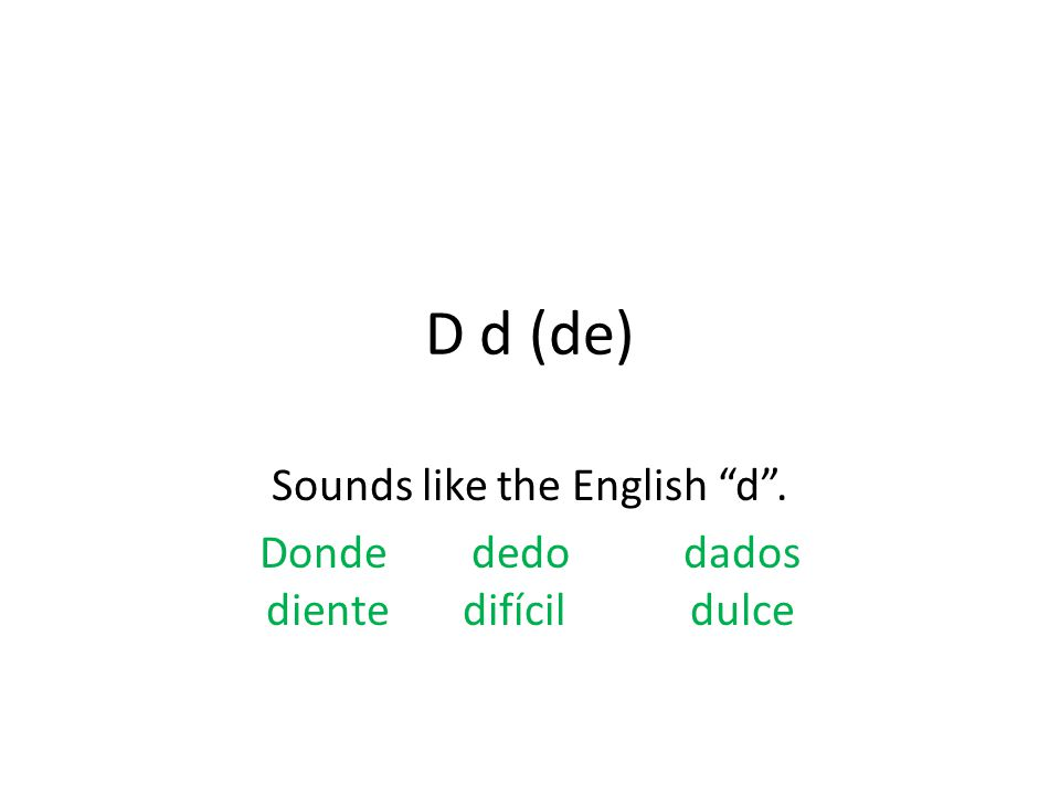 D d (de) Sounds like the English d . Dondededodados diente difícildulce
