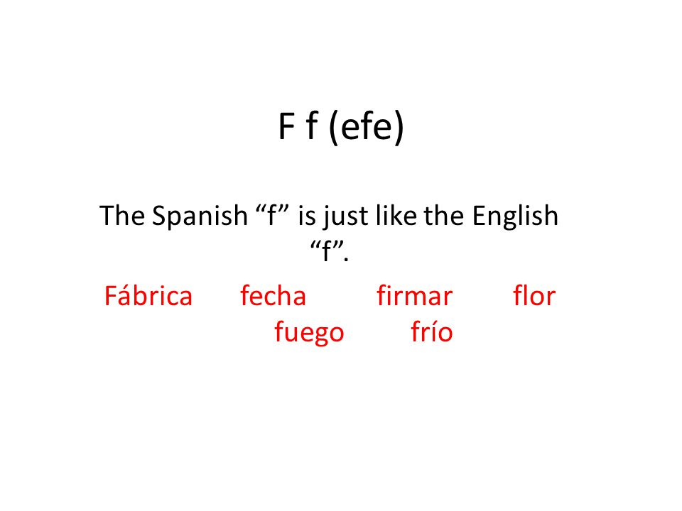 F f (efe) The Spanish f is just like the English f . Fábricafechafirmarflor fuegofrío