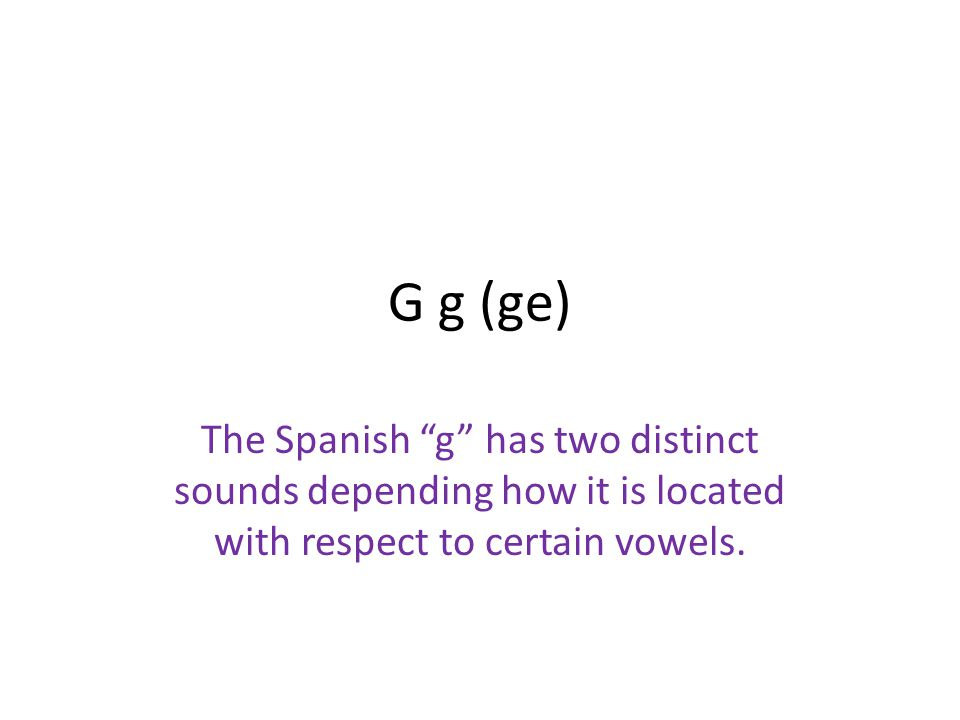 G g (ge) The Spanish g has two distinct sounds depending how it is located with respect to certain vowels.