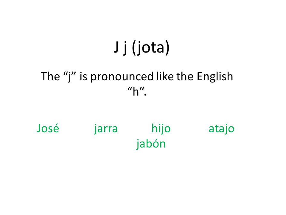 J j (jota) The j is pronounced like the English h . Joséjarrahijoatajo jabón