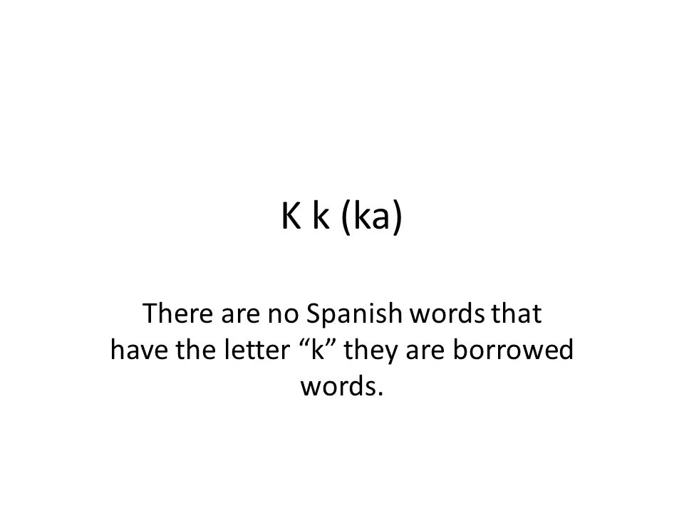 K k (ka) There are no Spanish words that have the letter k they are borrowed words.