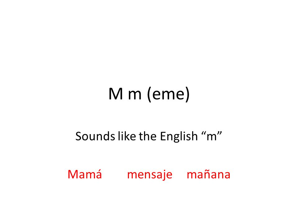 M m (eme) Sounds like the English m Mamámensajemañana