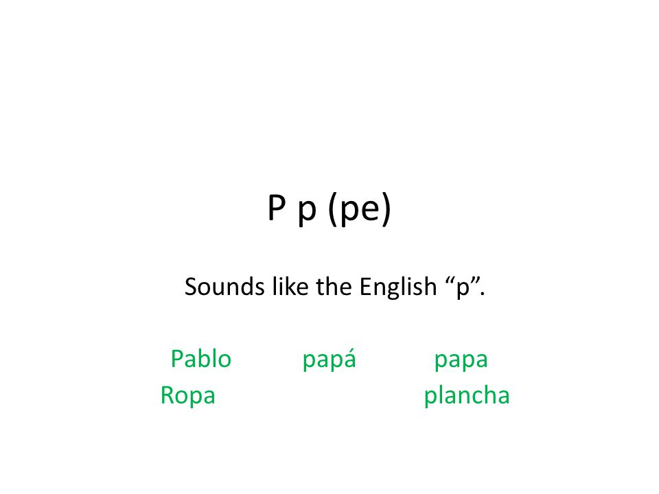 P p (pe) Sounds like the English p . Pablopapápapa Ropa plancha