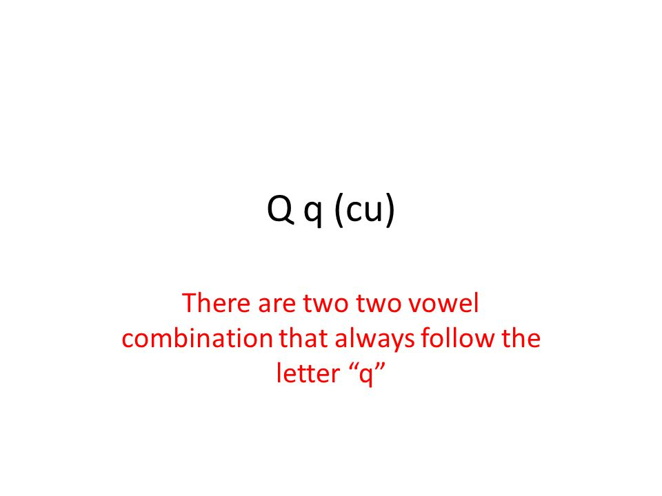 Q q (cu) There are two two vowel combination that always follow the letter q